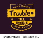 never trouble trouble till... | Shutterstock .eps vector #1013305417