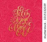 feliz dia de la mujer... | Shutterstock .eps vector #1015132039