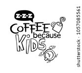 coffee because kids. lettering. ... | Shutterstock .eps vector #1057085561