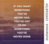 Small photo of If You Want Something You've Never Had, You've Got To Do Something You've Never Done.
