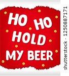 ho ho hold my beer  vector... | Shutterstock .eps vector #1250887171