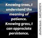 Small photo of Knowing trees, I understand the meaning of patience. Knowing grass, I can appreciate persistence.