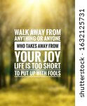 Small photo of Walk away from anything or anyone who takes away from your joy. Life is too short to put up with fools. Best motivational and inspirational quotes that inspire You to be successful.