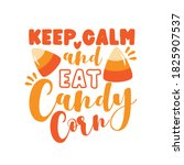 Keep Calm And Eat Candy Corn  ...