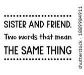 Sister And Friend. Two Words...