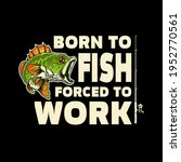 born to fish  forced to work.... | Shutterstock .eps vector #1952770561