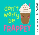 """""""don't worry be frappey"""" pun... 