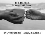 Small photo of Bible verse quote - Be a blessing to someone today. Proverbs 11:25. With hands of two people holding a cup of coffee in black and white abstract art background. Kindness and giving concept.