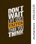 Don't Wait Life Goes Faster...