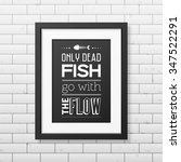 Only Dead Fish Go With The Flo...