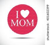 i love mom. mothers day vector... | Shutterstock .eps vector #401602399