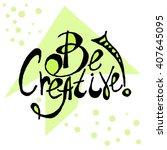 lettering quote   be creative ... | Shutterstock .eps vector #407645095