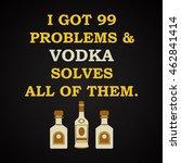 i got problems and vodka solves ... | Shutterstock .eps vector #462841414