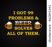 i got problems and beer solves... | Shutterstock .eps vector #462841441