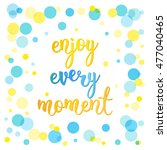 enjoy every moment. handwritten ... | Shutterstock .eps vector #477040465