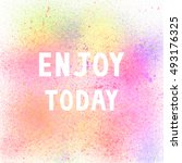 enjoy today. inspirational... | Shutterstock . vector #493176325