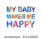 my baby makes me happy. splash... | Shutterstock .eps vector #511126819