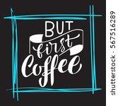hand written but first coffee... | Shutterstock .eps vector #567516289