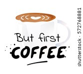 but first coffee   hand drawn... | Shutterstock .eps vector #572768881