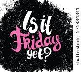 is it friday yet lettering.... | Shutterstock .eps vector #575834341
