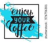 enjoy your coffee lettering.... | Shutterstock .eps vector #576756301