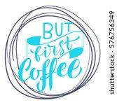 handwritten but first coffee... | Shutterstock .eps vector #576756349