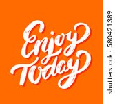 enjoy today. lettering. | Shutterstock .eps vector #580421389