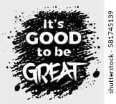 it's good to be great... | Shutterstock .eps vector #581745139