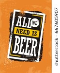 all we need is beer  grunge... | Shutterstock .eps vector #667605907