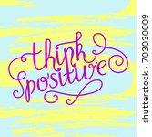 hand lettering think positive... | Shutterstock .eps vector #703030009