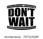 don't wait. black art grungy...   Shutterstock .eps vector #707214289