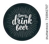 time to drink beer lettering... | Shutterstock .eps vector #710042707