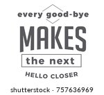 every good bye makes the next... | Shutterstock .eps vector #757636969