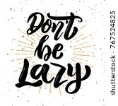 don't be lazy. hand drawn... | Shutterstock .eps vector #767524825
