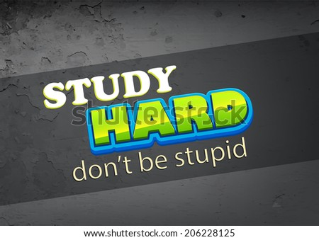 study hard don't be stupid