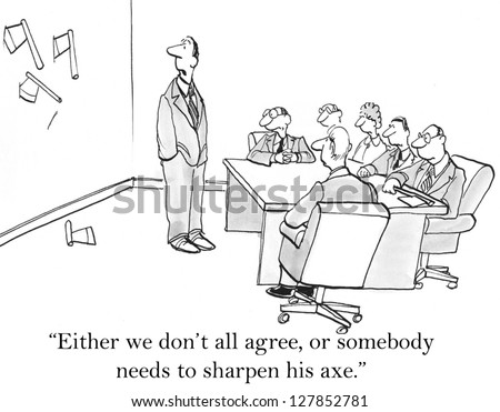 """Either we don't all agree or somebody needs to sharpen his axe."""