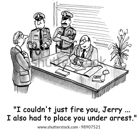 """I couldn't just fire you, Jerry.  I also had to place you under arrest."""