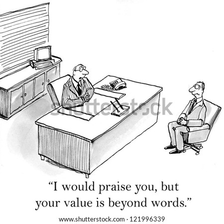 """I would praise you but your value is beyond words."""