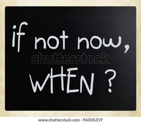 """If not now, when?"" handwritten with white chalk on a blackboard - stock photo"