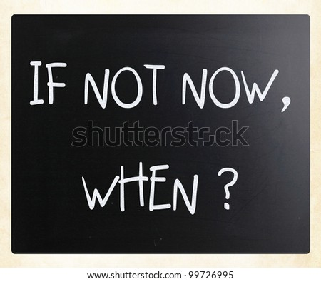 """If not now, when?"" handwritten with white chalk on a blackboard"