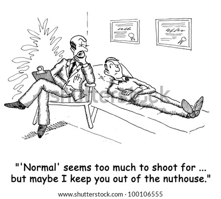 """""Normal' seems too much to shoot for...but maybe I keep you out of the nuthouse."" - stock photo"