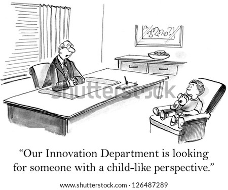 """Our Innovation Department is looking for someone with a child-like perspective."" - stock photo"