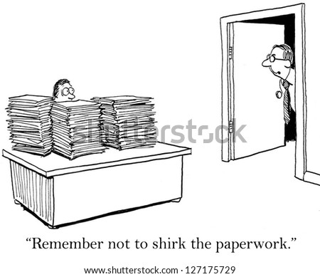 """""""Remember not to shirk the paper work."""" - stock photo"""