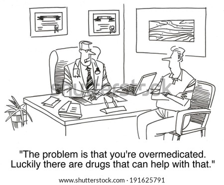 """The problem is that you are over-medicated. Luckily there are drugs that can help with that."" - stock photo"