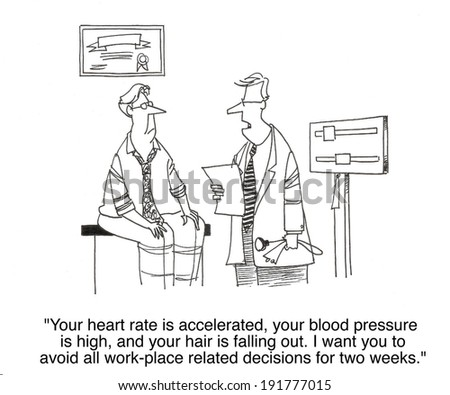 """Your heart rate is accelerated. Your blood pressure is high and your hair is falling out.  I want you to avoid all workplace related decisions for two weeks."" - stock photo"