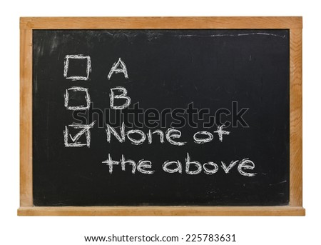 A B none of the above written in white chalk on a black chalkboard isolated on white