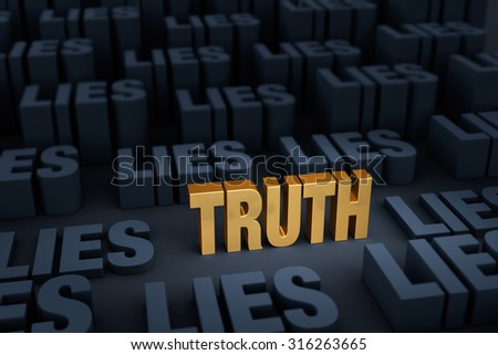 "A bright, gold ""TRUTH"" stands out in a dark background of plain, gray ""LIES"" rising up around it.  Focus is on ""TRUTH"".
