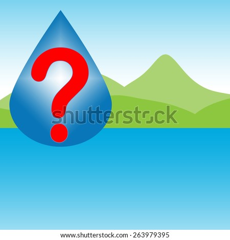 A drop of clean water over a clear lake with green hills and clear, blue sky. Suggests questions about water issues, water solutions, purified water. Red question mark. Room for ad copy. - stock photo