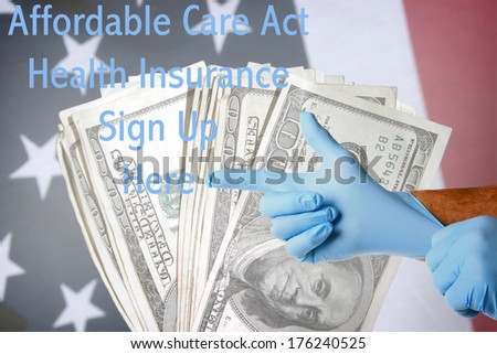 A Genuine Doctor points to the Affordable Care Act Health Insurance Sign Up Here text as he puts on his blue latex exam gloves. Layered on top of an American flag with cash as a background. - stock photo