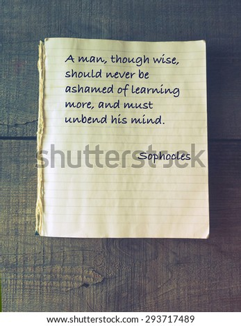 A man, though wise, should never be ashamed of learning more, and must unbend his mind. Quote of ancient Greek tragedian Sophocles (496 - 406/405 BC) - stock photo